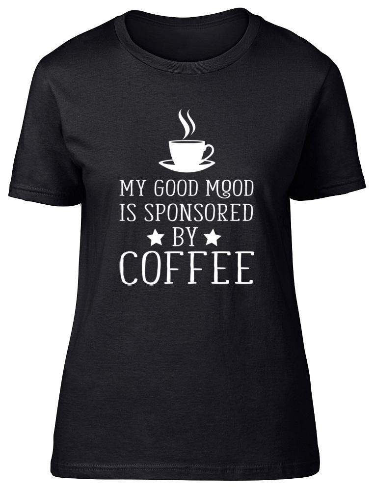 df7054e4c My Good Mood is Sponsored by Coffee Womens Ladies T-Shirt Fitted Tee ...