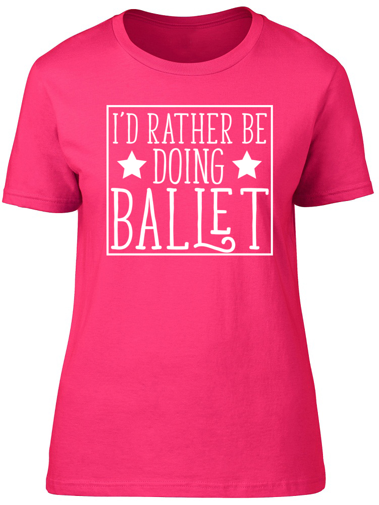 I/'d Rather be doing Ballet Womens Ladies Dancer Dance Fitted Tee T-Shirt